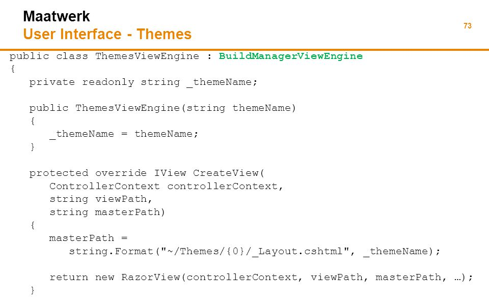 73 Maatwerk User Interface - Themes public class ThemesViewEngine : BuildManagerViewEngine { private readonly string _themeName; public ThemesViewEngine(string themeName) { _themeName = themeName; } protected override IView CreateView( ControllerContext controllerContext, string viewPath, string masterPath) { masterPath = string.Format( ~/Themes/{0}/_Layout.cshtml , _themeName); return new RazorView(controllerContext, viewPath, masterPath, …); }