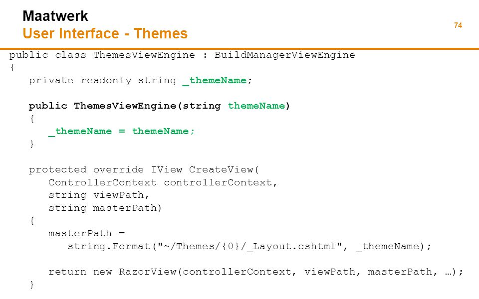 74 Maatwerk User Interface - Themes public class ThemesViewEngine : BuildManagerViewEngine { private readonly string _themeName; public ThemesViewEngine(string themeName) { _themeName = themeName; } protected override IView CreateView( ControllerContext controllerContext, string viewPath, string masterPath) { masterPath = string.Format( ~/Themes/{0}/_Layout.cshtml , _themeName); return new RazorView(controllerContext, viewPath, masterPath, …); }