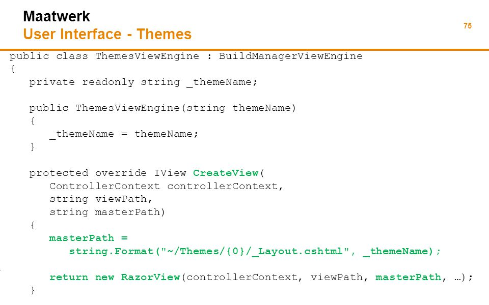 75 Maatwerk User Interface - Themes public class ThemesViewEngine : BuildManagerViewEngine { private readonly string _themeName; public ThemesViewEngine(string themeName) { _themeName = themeName; } protected override IView CreateView( ControllerContext controllerContext, string viewPath, string masterPath) { masterPath = string.Format( ~/Themes/{0}/_Layout.cshtml , _themeName); return new RazorView(controllerContext, viewPath, masterPath, …); }