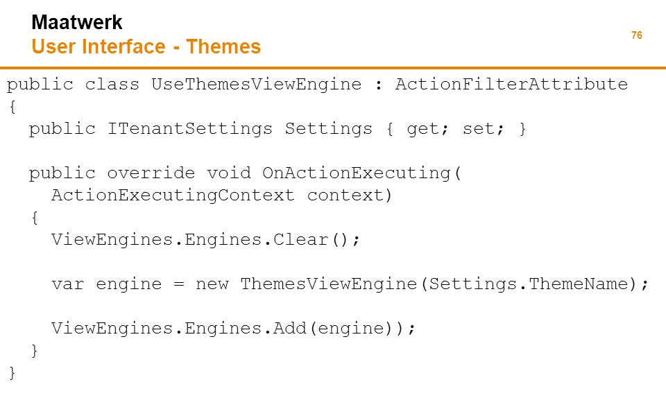 76 Maatwerk User Interface - Themes public class UseThemesViewEngine : ActionFilterAttribute { public ITenantSettings Settings { get; set; } public override void OnActionExecuting( ActionExecutingContext context) { ViewEngines.Engines.Clear(); var engine = new ThemesViewEngine(Settings.ThemeName); ViewEngines.Engines.Add(engine)); }