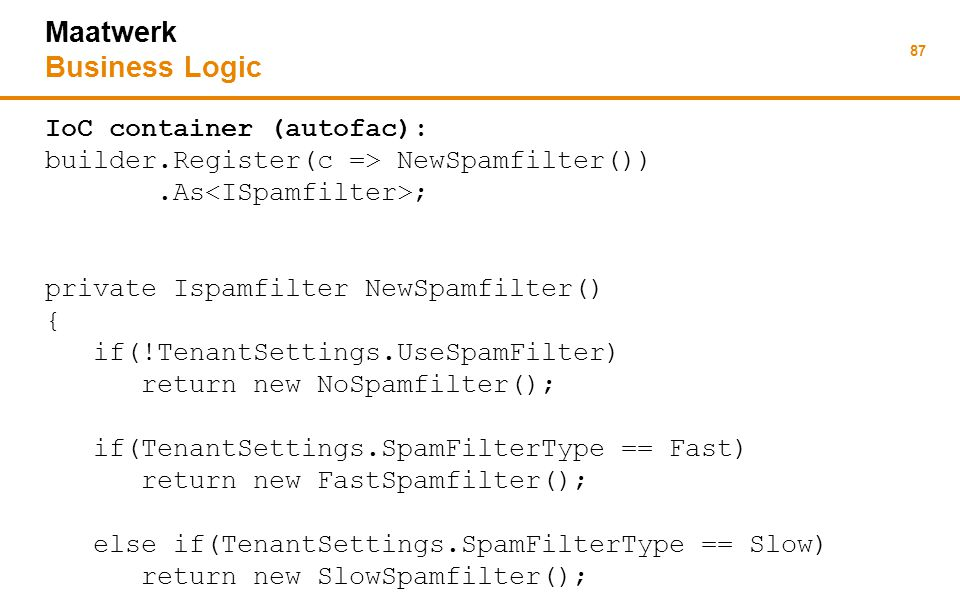 87 Maatwerk Business Logic IoC container (autofac): builder.Register(c => NewSpamfilter()).As ; private Ispamfilter NewSpamfilter() { if(!TenantSettings.UseSpamFilter) return new NoSpamfilter(); if(TenantSettings.SpamFilterType == Fast) return new FastSpamfilter(); else if(TenantSettings.SpamFilterType == Slow) return new SlowSpamfilter();