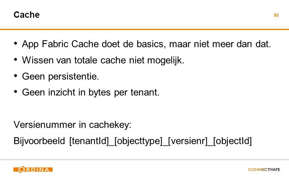 90 Cache App Fabric Cache doet de basics, maar niet meer dan dat. Wissen van totale cache niet mogelijk. Geen persistentie. Geen inzicht in bytes per