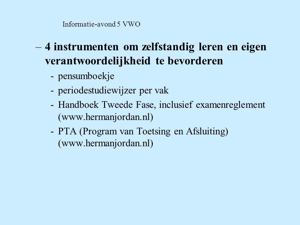 Informatie-avond 5 VWO –4 instrumenten om zelfstandig leren en eigen verantwoordelijkheid te bevorderen -pensumboekje -periodestudiewijzer per vak -Handboek Tweede Fase, inclusief examenreglement (www.hermanjordan.nl) -PTA (Program van Toetsing en Afsluiting) (www.hermanjordan.nl)