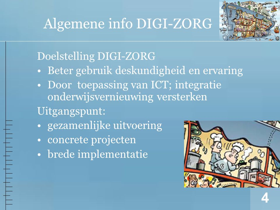 4 Algemene info DIGI-ZORG Doelstelling DIGI-ZORG Beter gebruik deskundigheid en ervaring Door toepassing van ICT; integratie onderwijsvernieuwing versterken Uitgangspunt: gezamenlijke uitvoering concrete projecten brede implementatie