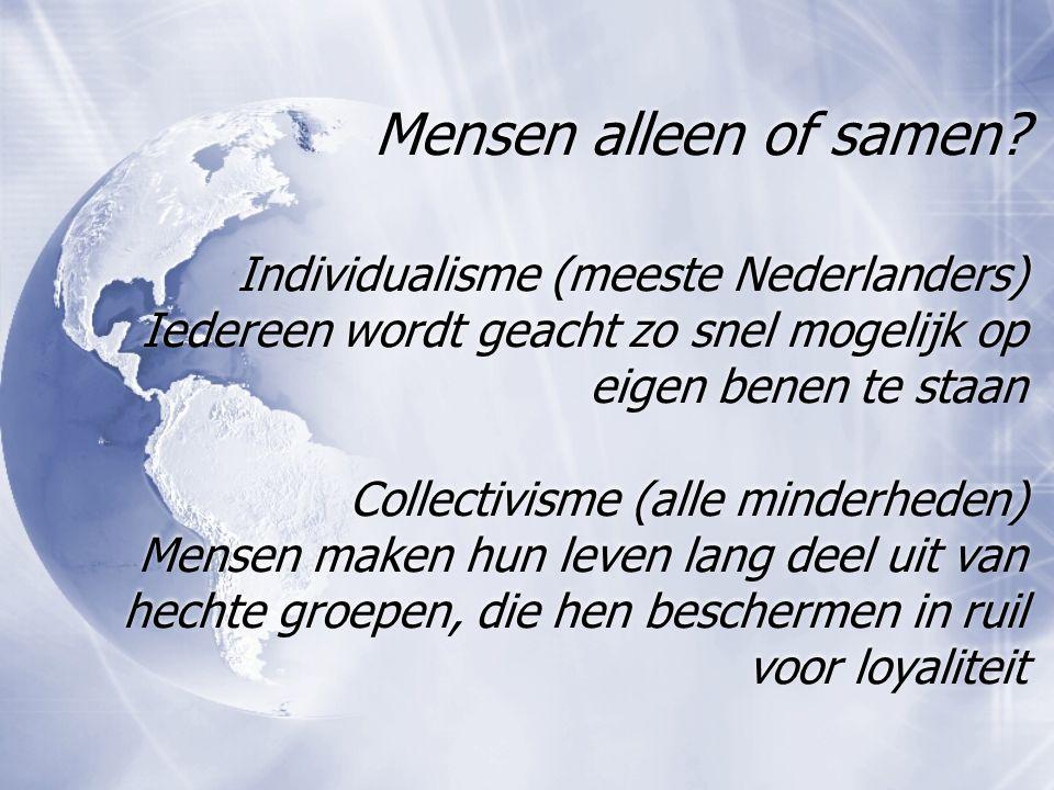 Mensen alleen of samen? Individualisme (meeste Nederlanders) Iedereen wordt geacht zo snel mogelijk op eigen benen te staan Collectivisme (alle minder