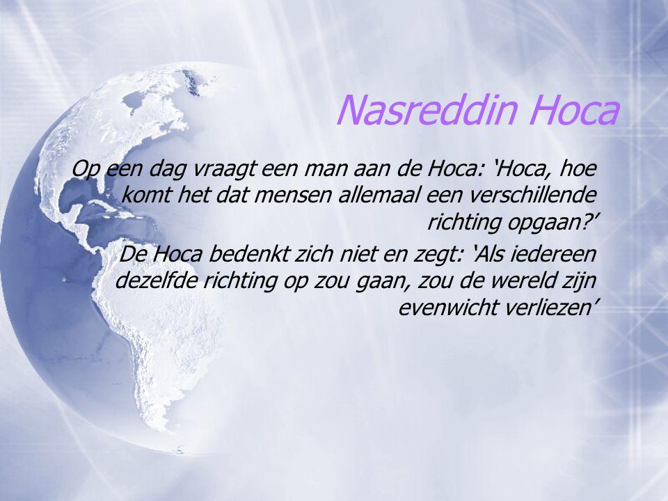Nasreddin Hoca Op een dag vraagt een man aan de Hoca: 'Hoca, hoe komt het dat mensen allemaal een verschillende richting opgaan?' De Hoca bedenkt zich