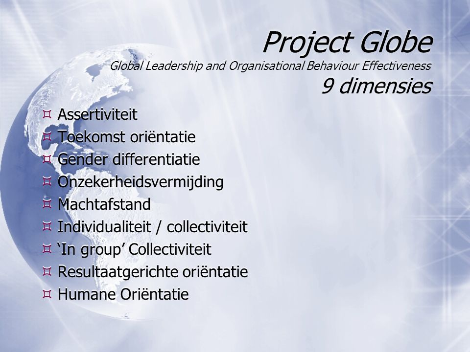 Project Globe Global Leadership and Organisational Behaviour Effectiveness 9 dimensies  Assertiviteit  Toekomst oriëntatie  Gender differentiatie 