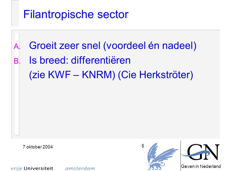 Geven in Nederland 7 oktober 2004 5 Filantropische sector A. Groeit zeer snel (voordeel én nadeel) B. Is breed: differentiëren (zie KWF – KNRM) (Cie H