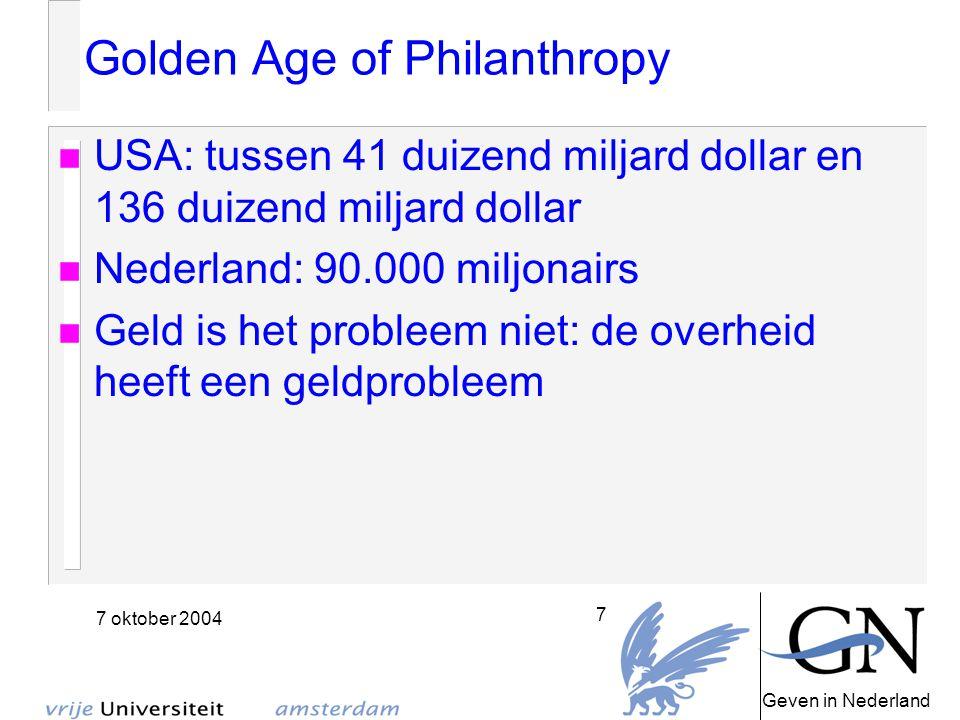 Geven in Nederland 7 oktober 2004 7 Golden Age of Philanthropy USA: tussen 41 duizend miljard dollar en 136 duizend miljard dollar Nederland: 90.000 miljonairs Geld is het probleem niet: de overheid heeft een geldprobleem