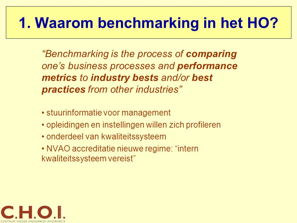 """1. Waarom benchmarking in het HO? """"Benchmarking is the process of comparing one's business processes and performance metrics to industry bests and/or"""