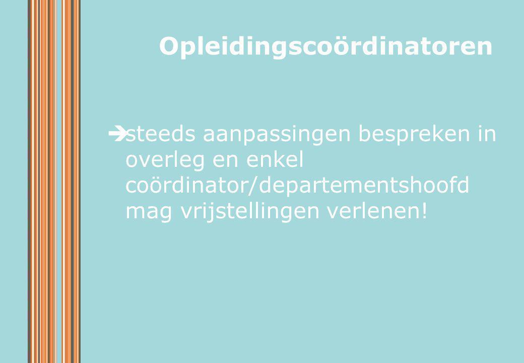  steeds aanpassingen bespreken in overleg en enkel coördinator/departementshoofd mag vrijstellingen verlenen! Opleidingscoördinatoren