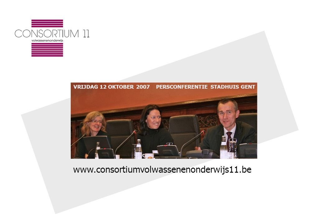 www.consortiumvolwassenenonderwijs11.be VRIJDAG 12 OKTOBER 2007 PERSCONFERENTIE STADHUIS GENT
