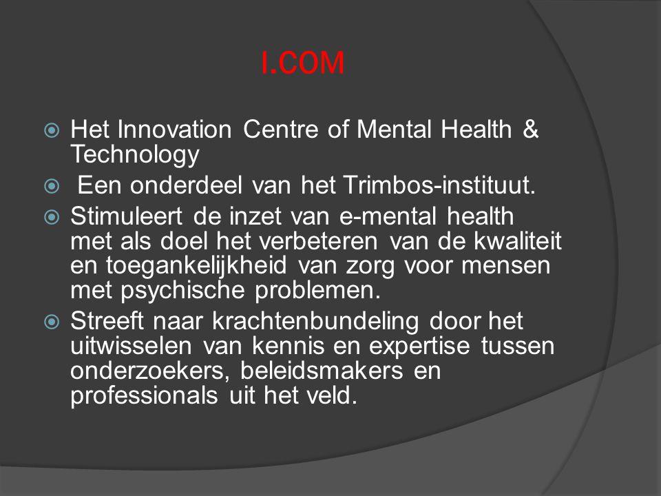 I.COM  Het Innovation Centre of Mental Health & Technology  Een onderdeel van het Trimbos-instituut.  Stimuleert de inzet van e-mental health met a