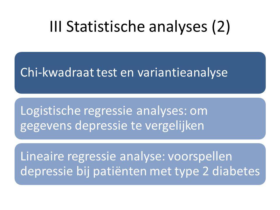 III Statistische analyses (2) Chi-kwadraat test en variantieanalyse Logistische regressie analyses: om gegevens depressie te vergelijken Lineaire regr