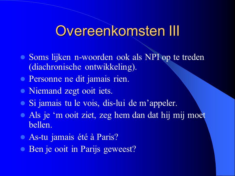 Overeenkomsten III Soms lijken n-woorden ook als NPI op te treden (diachronische ontwikkeling).