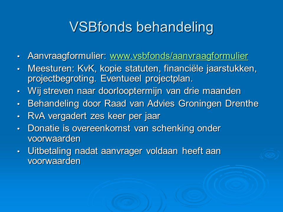 VSBfonds behandeling Aanvraagformulier: www.vsbfonds/aanvraagformulier Aanvraagformulier: www.vsbfonds/aanvraagformulierwww.vsbfonds/aanvraagformulier Meesturen: KvK, kopie statuten, financiële jaarstukken, projectbegroting.