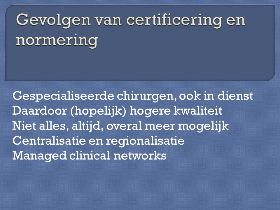 Gespecialiseerde chirurgen, ook in dienst Daardoor (hopelijk) hogere kwaliteit Niet alles, altijd, overal meer mogelijk Centralisatie en regionalisati