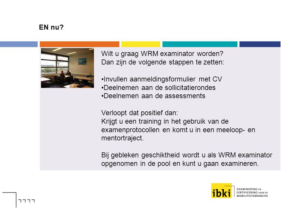 EN nu? Wilt u graag WRM examinator worden? Dan zijn de volgende stappen te zetten: Invullen aanmeldingsformulier met CV Deelnemen aan de sollicitatier