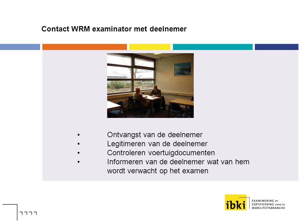 Contact WRM examinator met deelnemer Ontvangst van de deelnemer Legitimeren van de deelnemer Controleren voertuigdocumenten Informeren van de deelneme