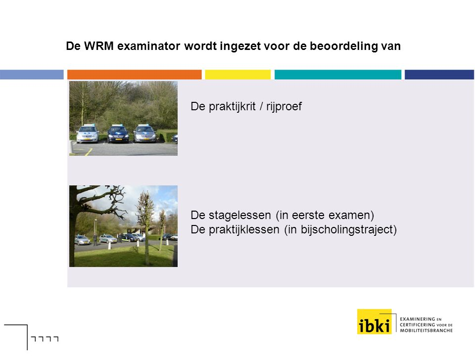 De WRM examinator wordt ingezet voor de beoordeling van De praktijkrit / rijproef De stagelessen (in eerste examen) De praktijklessen (in bijscholings