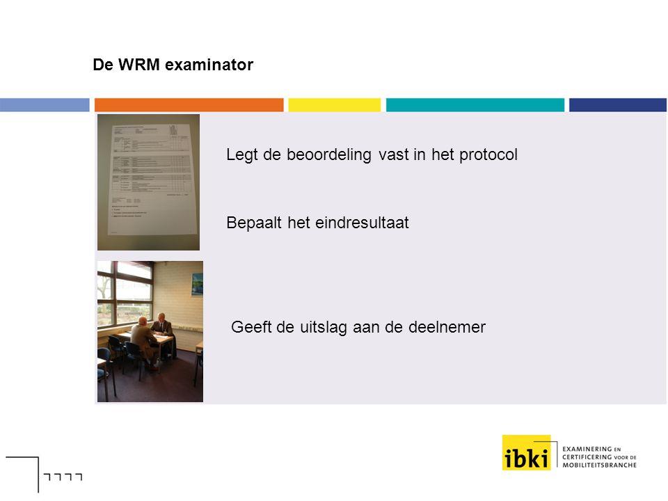 De WRM examinator Legt de beoordeling vast in het protocol Bepaalt het eindresultaat Geeft de uitslag aan de deelnemer