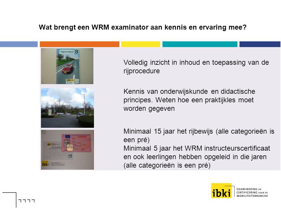 Wat brengt een WRM examinator aan kennis en ervaring mee? Volledig inzicht in inhoud en toepassing van de rijprocedure Kennis van onderwijskunde en di