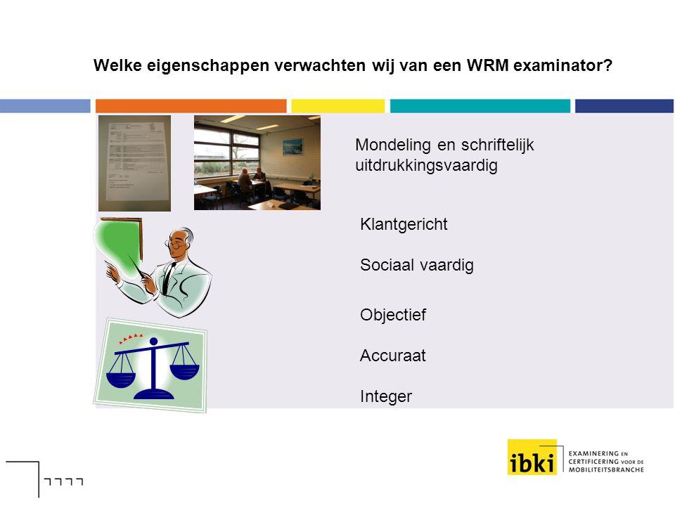 Welke eigenschappen verwachten wij van een WRM examinator? Mondeling en schriftelijk uitdrukkingsvaardig Klantgericht Sociaal vaardig Objectief Accura