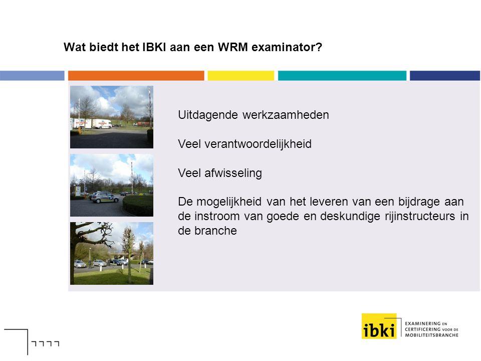 Wat biedt het IBKI aan een WRM examinator? Uitdagende werkzaamheden Veel verantwoordelijkheid Veel afwisseling De mogelijkheid van het leveren van een