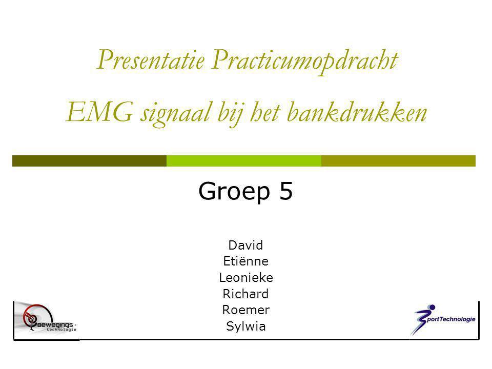 Presentatie Practicumopdracht EMG signaal bij het bankdrukken Groep 5 David Etiënne Leonieke Richard Roemer Sylwia