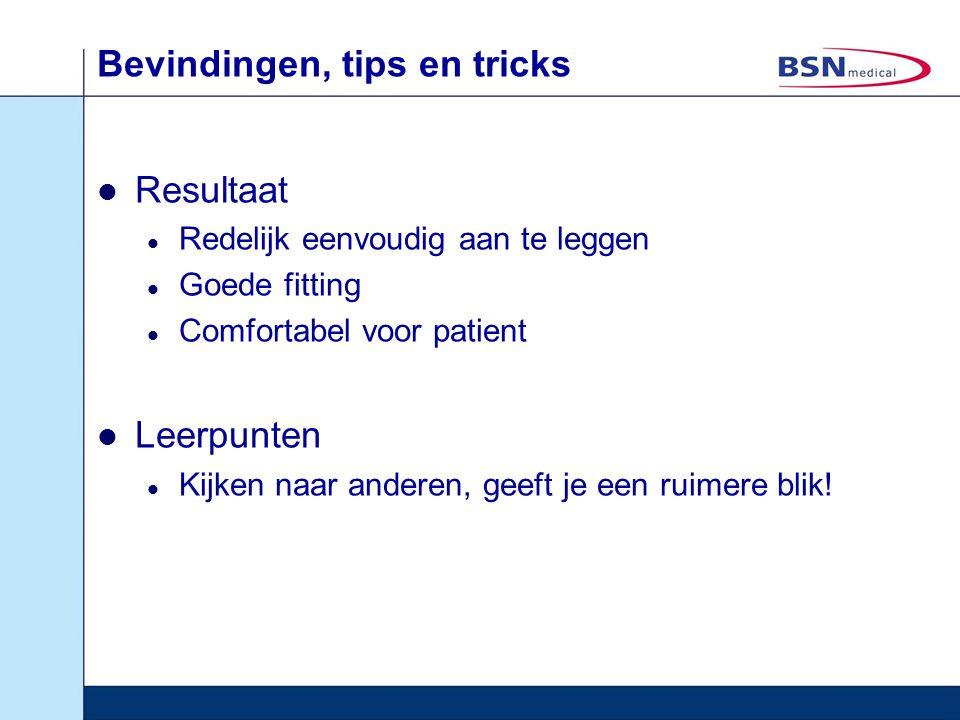 Bevindingen, tips en tricks Resultaat Redelijk eenvoudig aan te leggen Goede fitting Comfortabel voor patient Leerpunten Kijken naar anderen, geeft je
