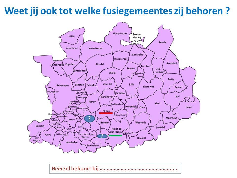 Weet jij ook tot welke fusiegemeentes zij behoren ? ? ? Beerzel behoort bij ……………………………………………...