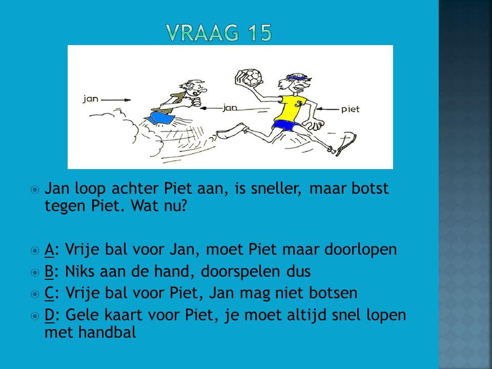  Jan loop achter Piet aan, is sneller, maar botst tegen Piet. Wat nu?  A: Vrije bal voor Jan, moet Piet maar doorlopen  B: Niks aan de hand, doorsp