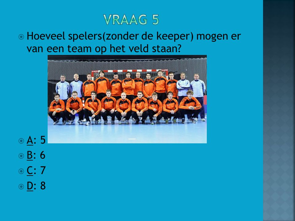  Hoeveel spelers(zonder de keeper) mogen er van een team op het veld staan?  A: 5  B: 6  C: 7  D: 8