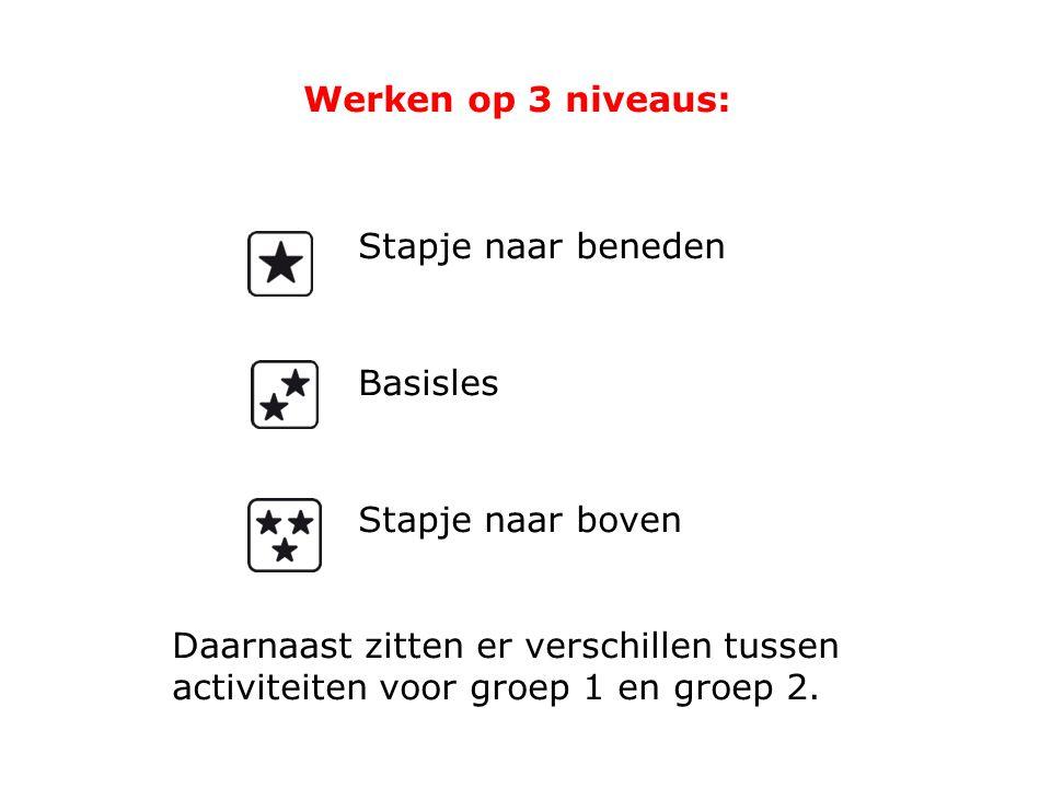 Werken op 3 niveaus: Stapje naar beneden Basisles Stapje naar boven Daarnaast zitten er verschillen tussen activiteiten voor groep 1 en groep 2.