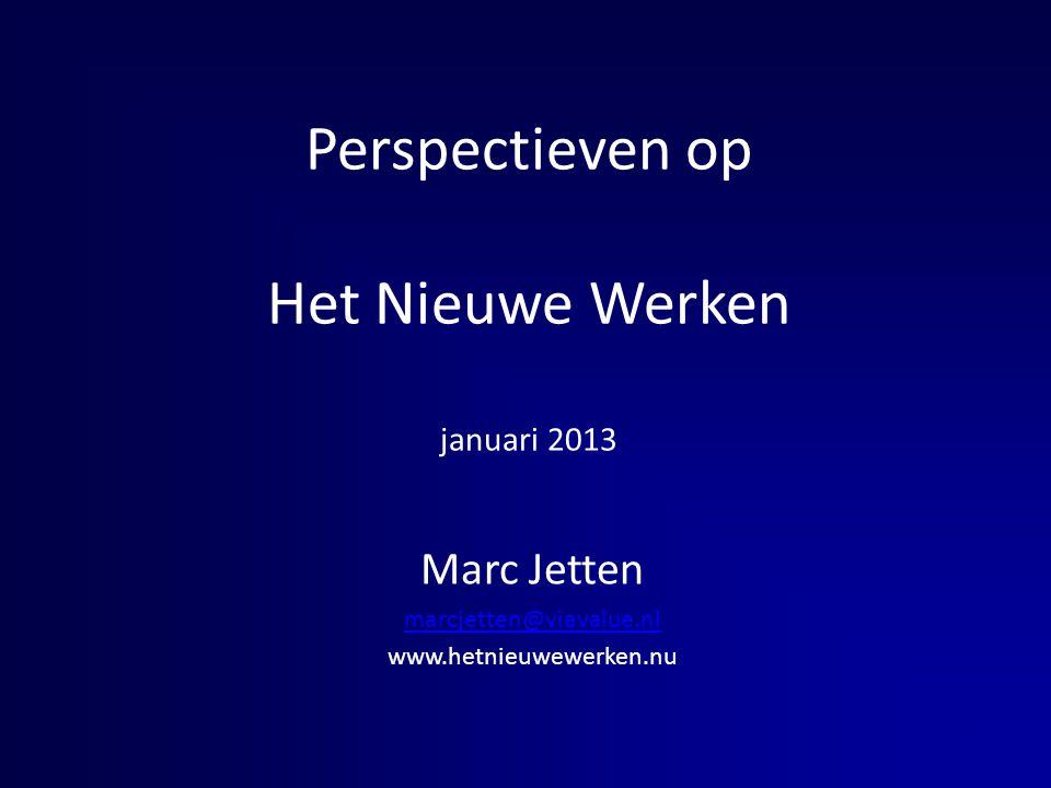 Perspectieven op Het Nieuwe Werken januari 2013 Marc Jetten marcjetten@viavalue.nl www.hetnieuwewerken.nu