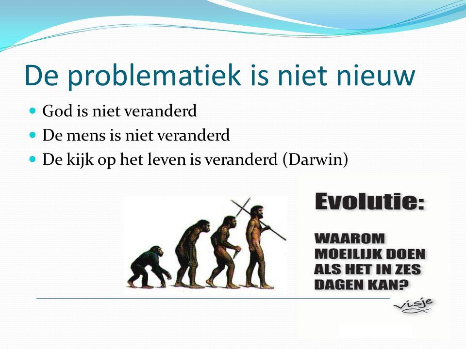De problematiek is niet nieuw God is niet veranderd De mens is niet veranderd De kijk op het leven is veranderd (Darwin)