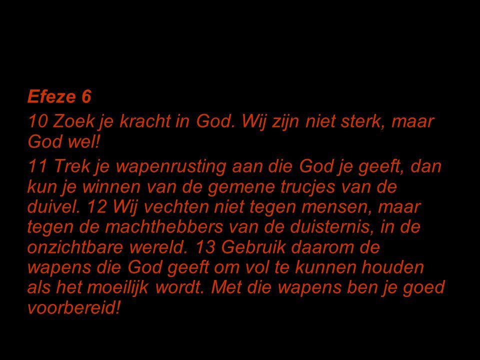 Efeze 6 10 Zoek je kracht in God. Wij zijn niet sterk, maar God wel! 11 Trek je wapenrusting aan die God je geeft, dan kun je winnen van de gemene tru