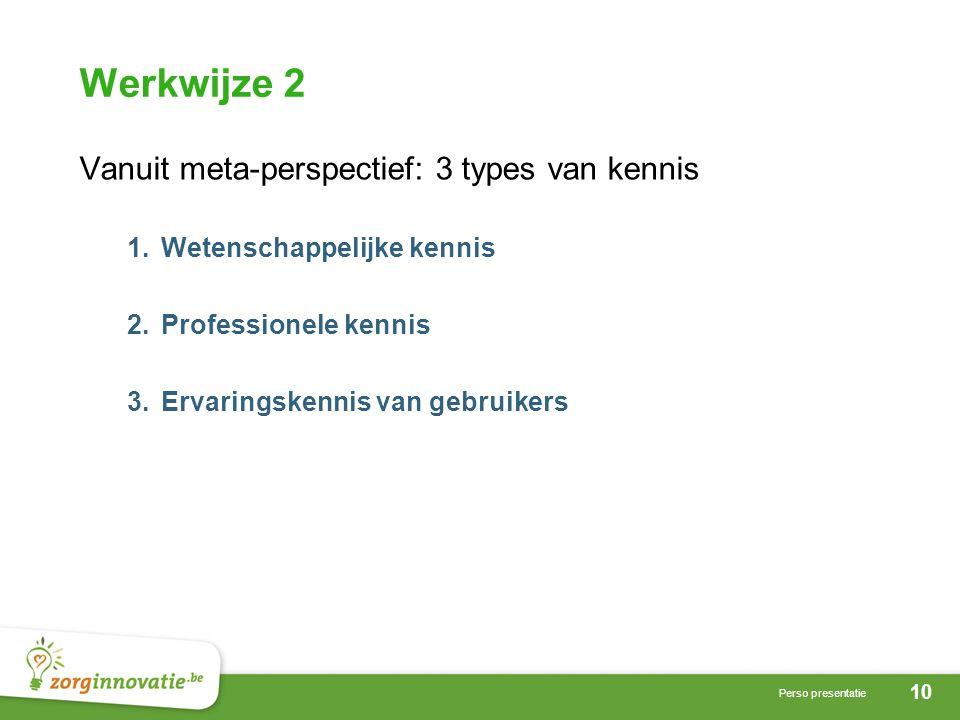 10 Perso presentatie Werkwijze 2 Vanuit meta-perspectief: 3 types van kennis 1.Wetenschappelijke kennis 2.Professionele kennis 3.Ervaringskennis van gebruikers
