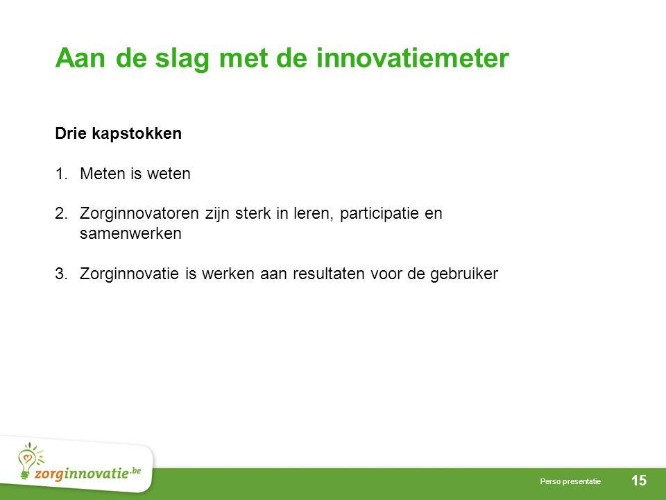 15 Perso presentatie Aan de slag met de innovatiemeter Drie kapstokken 1.Meten is weten 2.Zorginnovatoren zijn sterk in leren, participatie en samenwerken 3.Zorginnovatie is werken aan resultaten voor de gebruiker