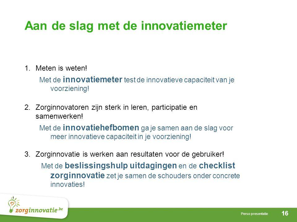 16 Perso presentatie Aan de slag met de innovatiemeter 1.Meten is weten.
