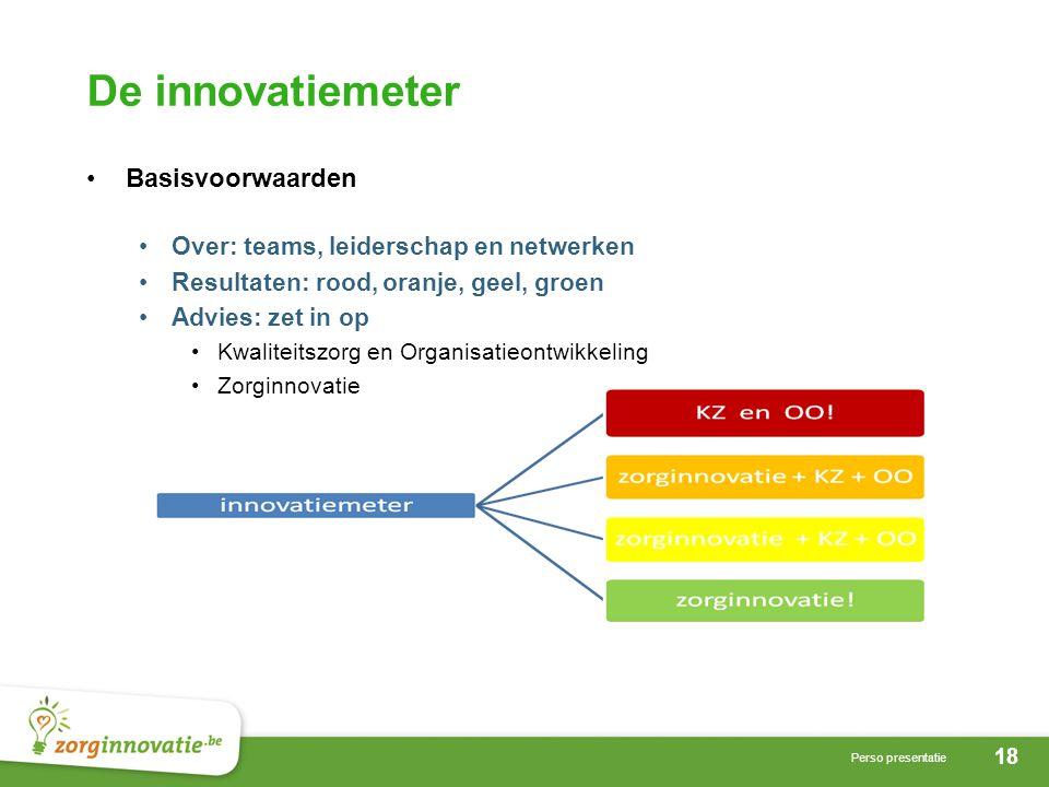 18 Perso presentatie De innovatiemeter Basisvoorwaarden Over: teams, leiderschap en netwerken Resultaten: rood, oranje, geel, groen Advies: zet in op Kwaliteitszorg en Organisatieontwikkeling Zorginnovatie