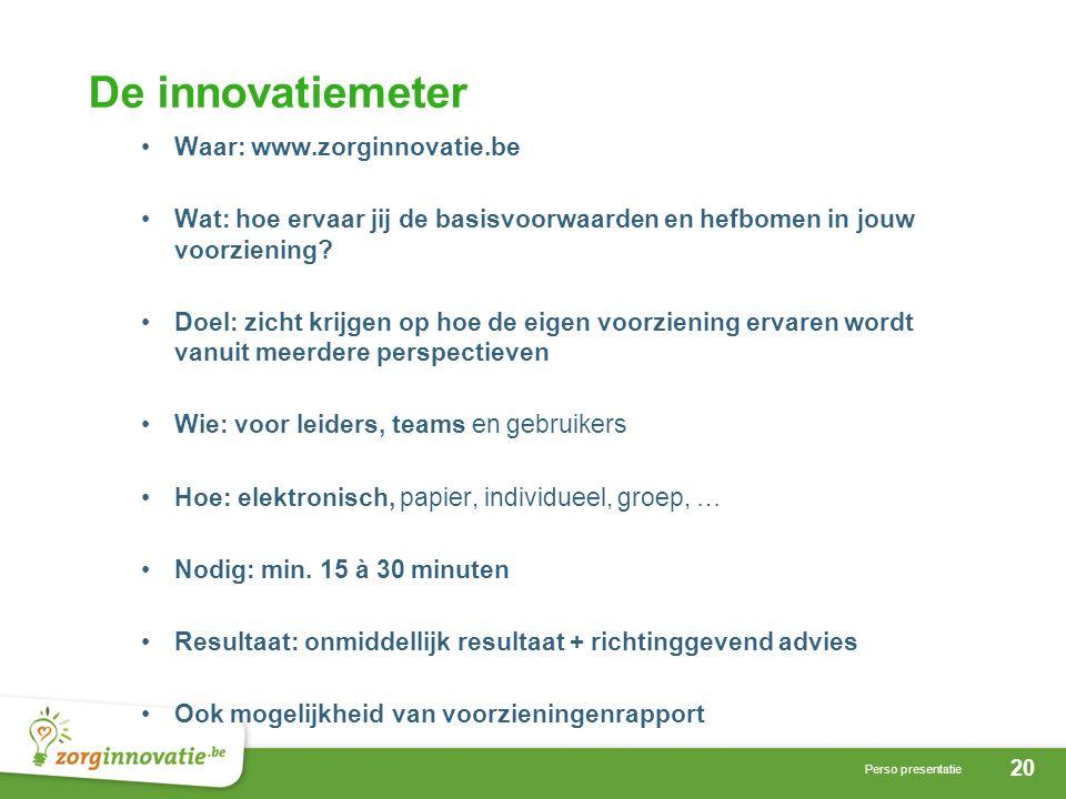 20 Perso presentatie De innovatiemeter Waar: www.zorginnovatie.be Wat: hoe ervaar jij de basisvoorwaarden en hefbomen in jouw voorziening.