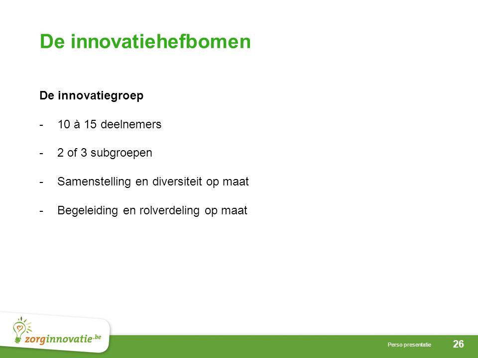 26 Perso presentatie De innovatiehefbomen De innovatiegroep -10 à 15 deelnemers -2 of 3 subgroepen -Samenstelling en diversiteit op maat -Begeleiding en rolverdeling op maat