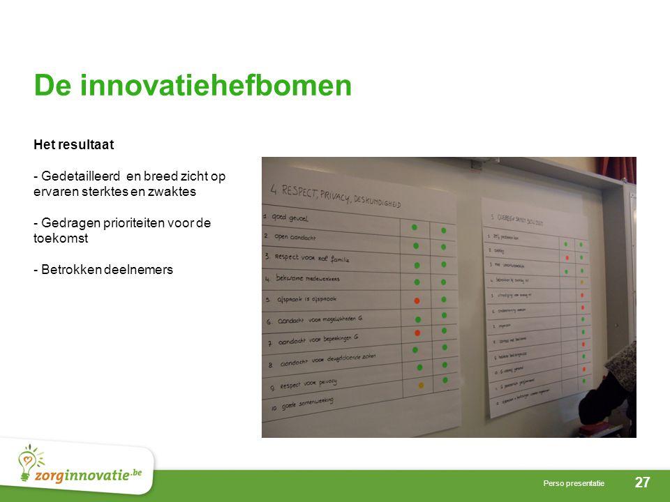 27 Perso presentatie De innovatiehefbomen Het resultaat - Gedetailleerd en breed zicht op ervaren sterktes en zwaktes - Gedragen prioriteiten voor de toekomst - Betrokken deelnemers