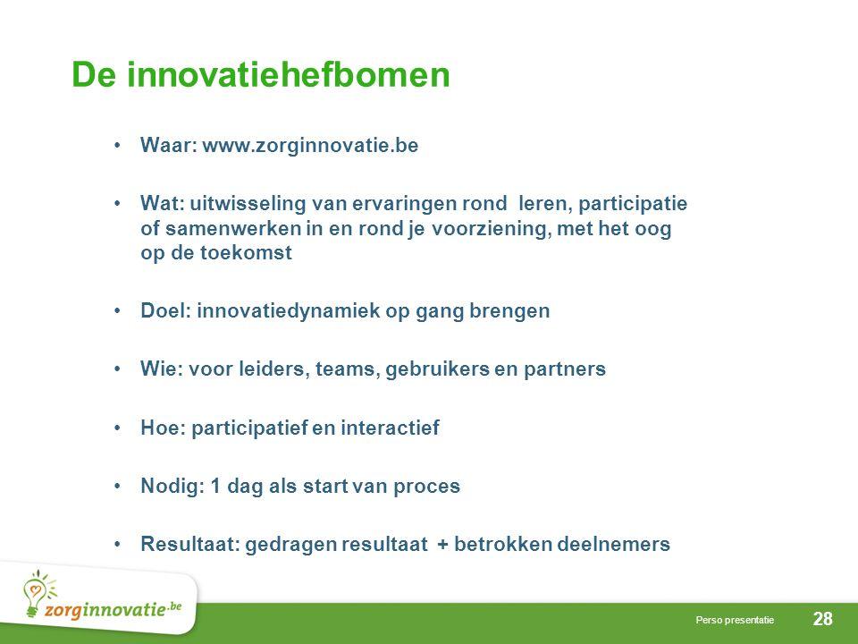28 Perso presentatie De innovatiehefbomen Waar: www.zorginnovatie.be Wat: uitwisseling van ervaringen rond leren, participatie of samenwerken in en rond je voorziening, met het oog op de toekomst Doel: innovatiedynamiek op gang brengen Wie: voor leiders, teams, gebruikers en partners Hoe: participatief en interactief Nodig: 1 dag als start van proces Resultaat: gedragen resultaat + betrokken deelnemers