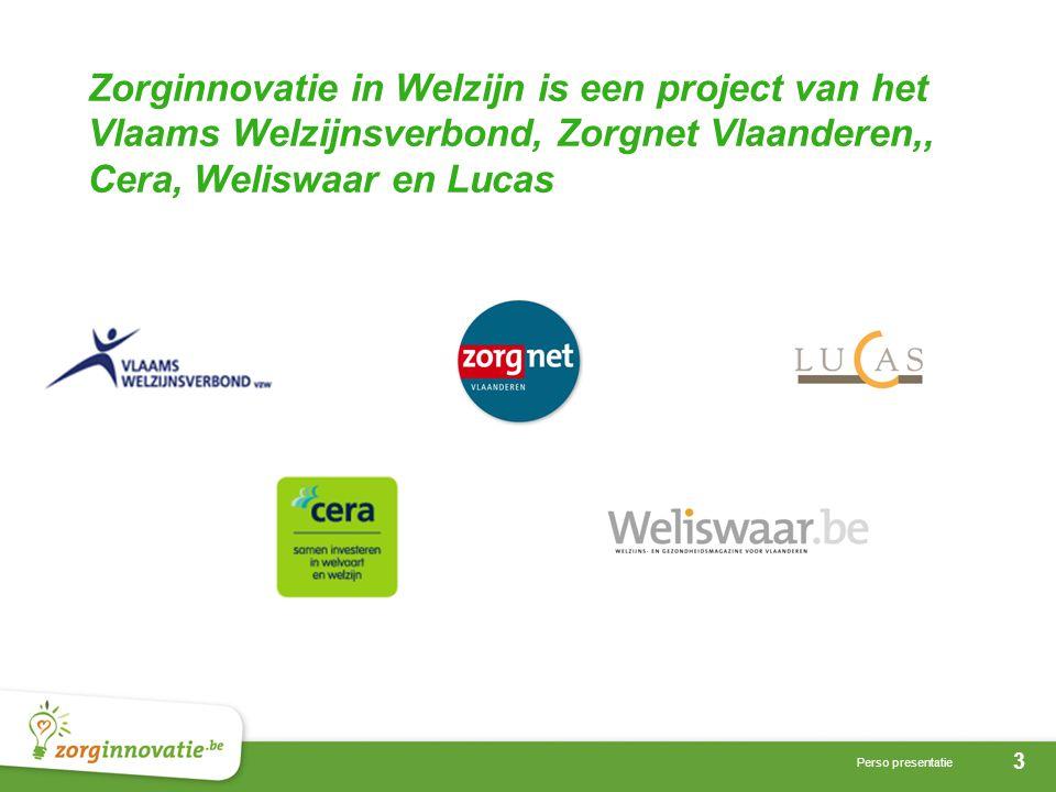 3 Perso presentatie Zorginnovatie in Welzijn is een project van het Vlaams Welzijnsverbond, Zorgnet Vlaanderen,, Cera, Weliswaar en Lucas