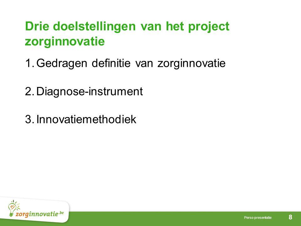 8 Perso presentatie Drie doelstellingen van het project zorginnovatie 1.Gedragen definitie van zorginnovatie 2.Diagnose-instrument 3.Innovatiemethodiek