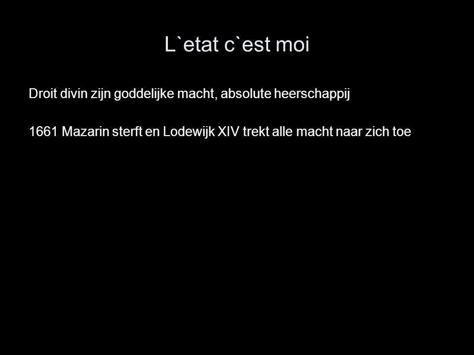 L`etat c`est moi Droit divin zijn goddelijke macht, absolute heerschappij 1661 Mazarin sterft en Lodewijk XIV trekt alle macht naar zich toe