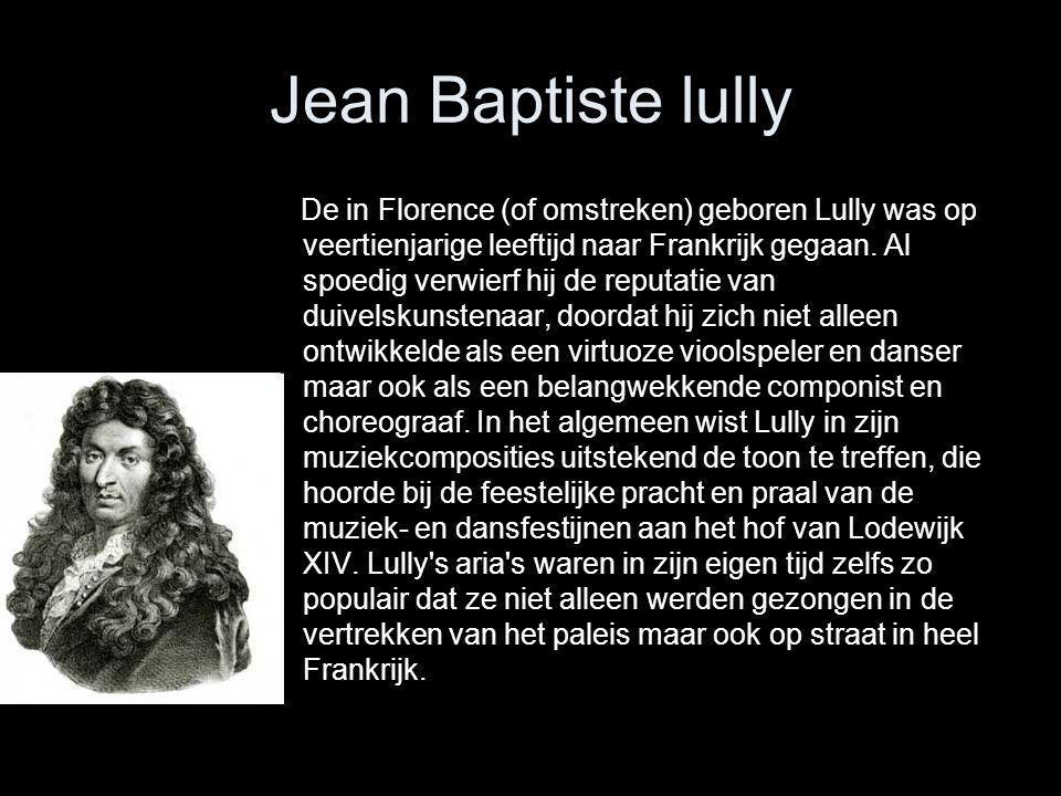 Jean Baptiste lully De in Florence (of omstreken) geboren Lully was op veertienjarige leeftijd naar Frankrijk gegaan. Al spoedig verwierf hij de reput