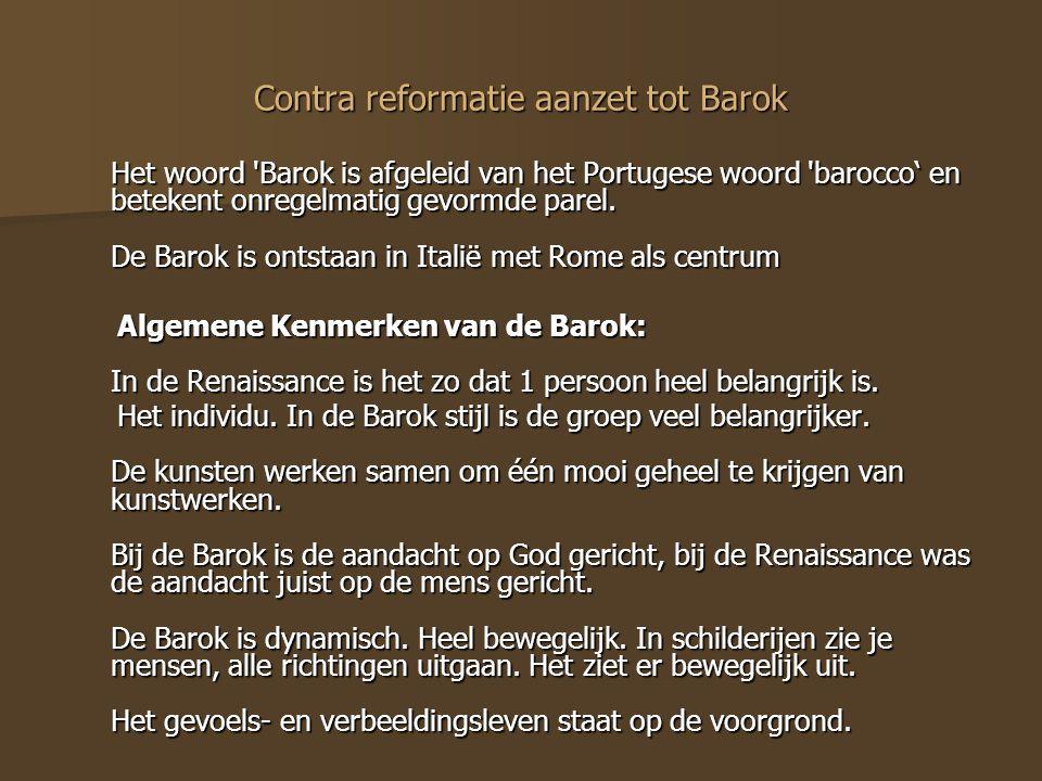 Contra reformatie aanzet tot Barok Het woord 'Barok is afgeleid van het Portugese woord 'barocco' en betekent onregelmatig gevormde parel. De Barok is